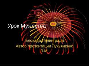 Урок Мужества Блокада Ленинграда Автор презентации Лукьяненко В.М.