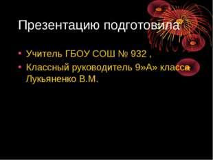 Презентацию подготовила Учитель ГБОУ СОШ № 932 , Классный руководитель 9»А» к