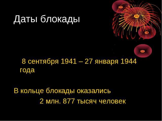 Даты блокады 8 сентября 1941 – 27 января 1944 года В кольце блокады оказались...