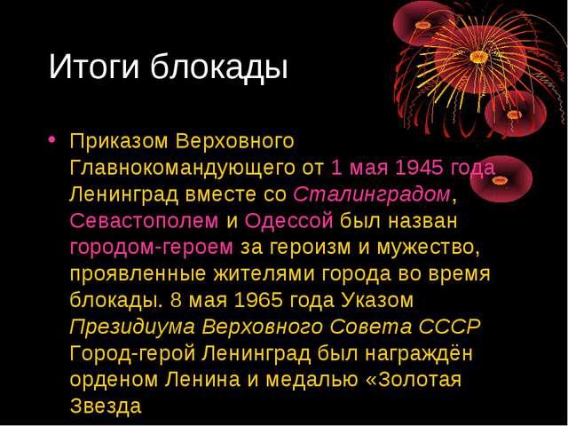 Итоги блокады Приказом Верховного Главнокомандующего от 1 мая 1945 года Ленин...