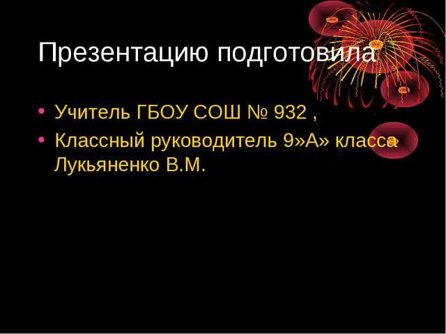 Презентацию подготовила Учитель ГБОУ СОШ № 932 , Классный руководитель 9»А» к...