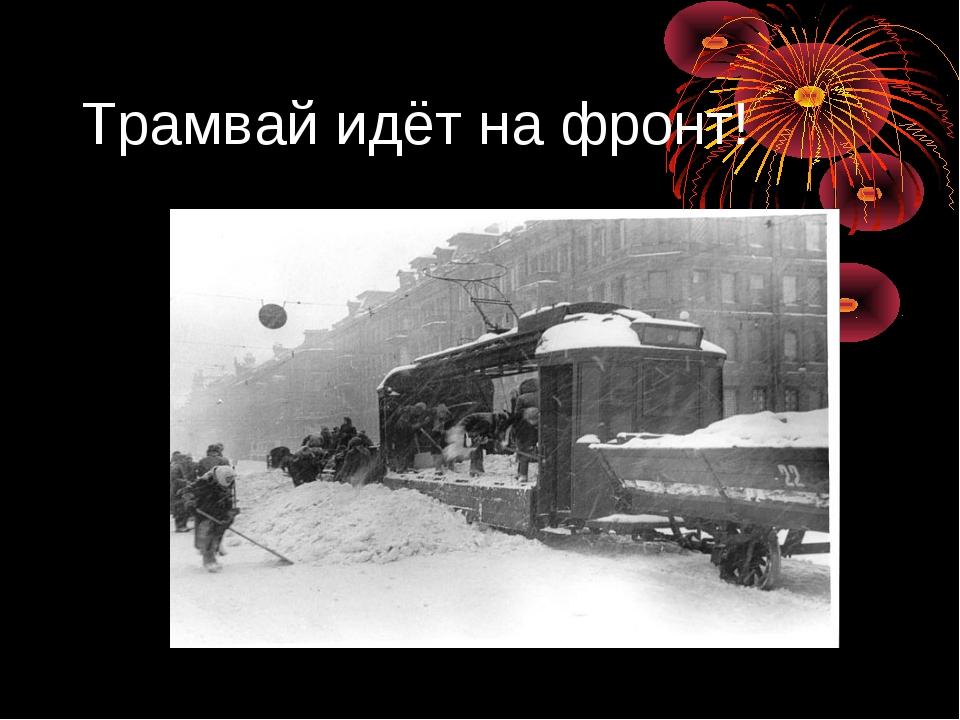 Трамвай идёт на фронт!