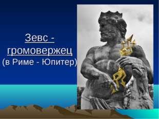 Зевс - громовержец (в Риме - Юпитер)