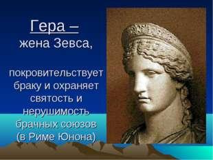 Гера – жена Зевса, покровительствует браку и охраняет святость и нерушимость