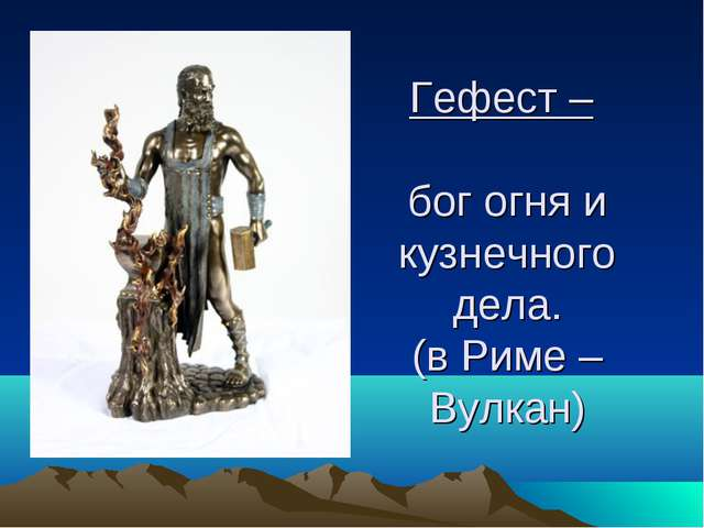 Гефест – бог огня и кузнечного дела. (в Риме – Вулкан)