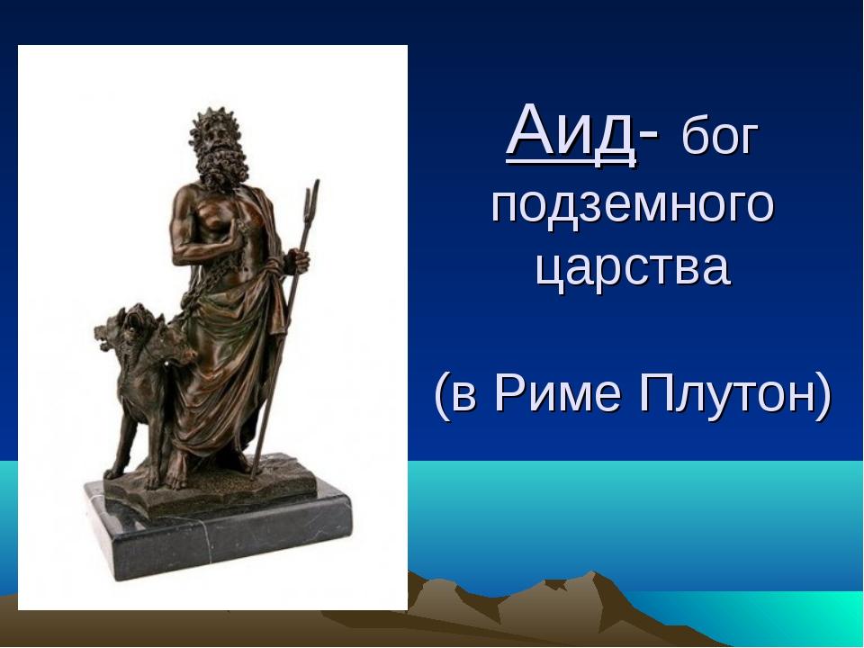 Аид- бог подземного царства (в Риме Плутон)
