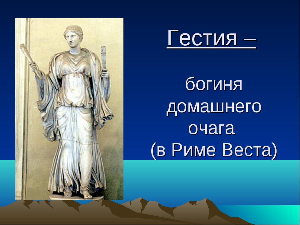 Гестия – богиня домашнего очага (в Риме Веста)