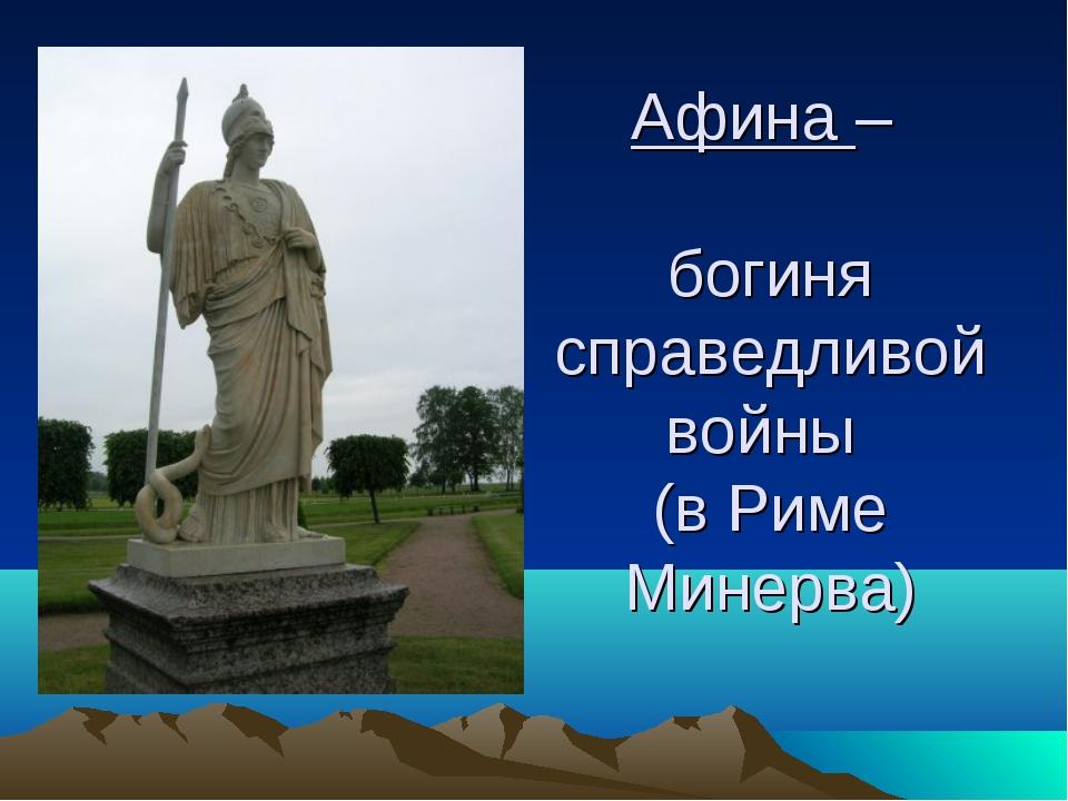Афина – богиня справедливой войны (в Риме Минерва)