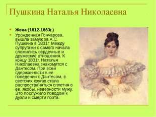 Пушкина Наталья Николаевна Жена (1812-1863г.) Урожденная Гончарова, вышла зам