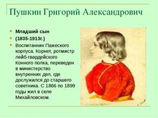 Пушкин Григорий Александрович Младший сын (1835-1913г.) Воспитанник Пажеского
