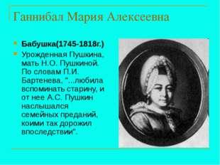 Ганнибал Мария Алексеевна Бабушка(1745-1818г.) Урожденная Пушкина, мать Н.О.