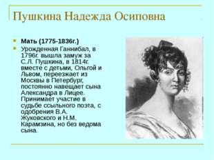 Пушкина Надежда Осиповна Мать (1775-1836г.) Урожденная Ганнибал, в 1796г. выш