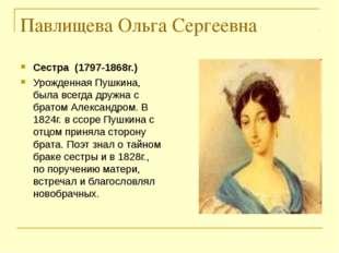 Павлищева Ольга Сергеевна Сестра (1797-1868г.) Урожденная Пушкина, была всегд
