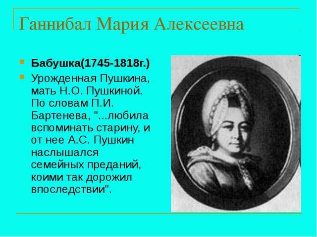 Ганнибал Мария Алексеевна Бабушка(1745-1818г.) Урожденная Пушкина, мать Н.О....