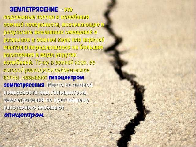 ЗЕМЛЕТРЯСЕНИЕ – это подземные толчки и колебания земной поверхности, возникаю...