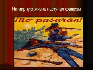 На мирную жизнь наступал фашизм