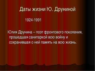 Даты жизни Ю. Друниной 1924-1991 Юлия Друнина – поэт фронтового поколения, пр