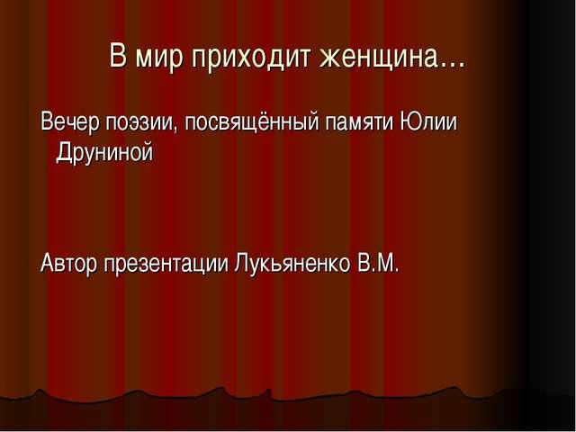 В мир приходит женщина… Вечер поэзии, посвящённый памяти Юлии Друниной Автор...