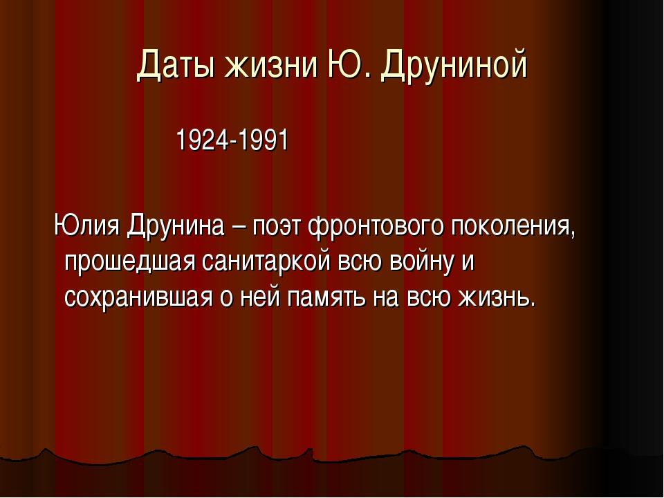 Даты жизни Ю. Друниной 1924-1991 Юлия Друнина – поэт фронтового поколения, пр...