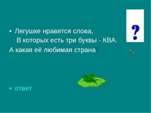 Лягушке нравятся слова, В которых есть три буквы - КВА. А какая её любимая ст