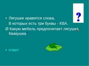 Лягушке нравятся слова, В которых есть три буквы - КВА. Ø Какую мебель предпо