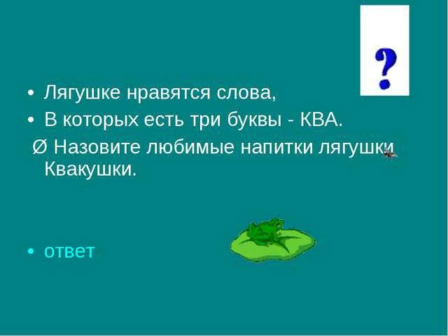 Лягушке нравятся слова, В которых есть три буквы - КВА. Ø Назовите любимые н...