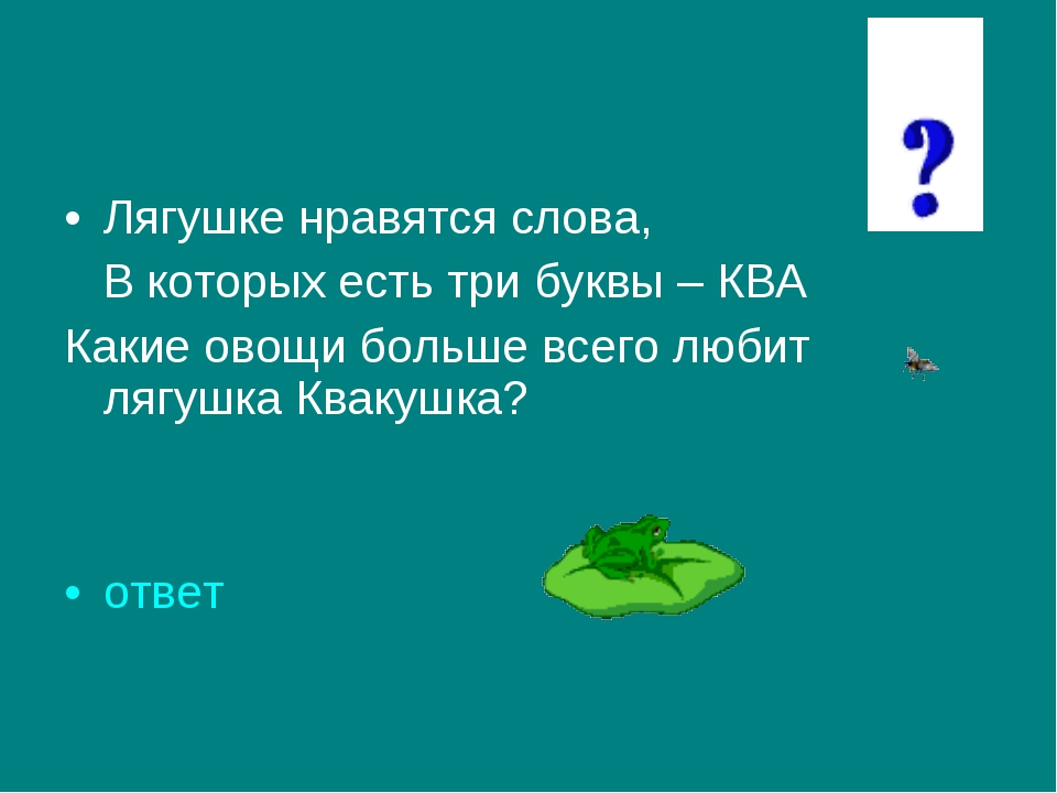 Лягушке нравятся слова, В которых есть три буквы – КВА Какие овощи больше все...