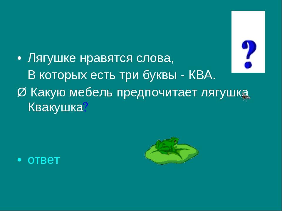 Лягушке нравятся слова, В которых есть три буквы - КВА. Ø Какую мебель предпо...