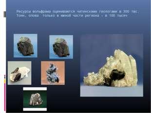 Ресурсы вольфрама оцениваются читинскими геологами в 300 твс. Тонн, олова тол