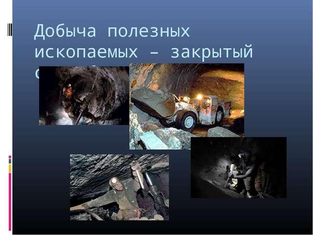 Добыча полезных ископаемых – закрытый способ
