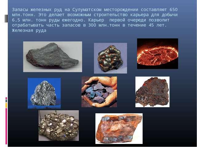 Запасы железных руд на Сулуматском месторождении составляют 650 млн.тонн. Это...