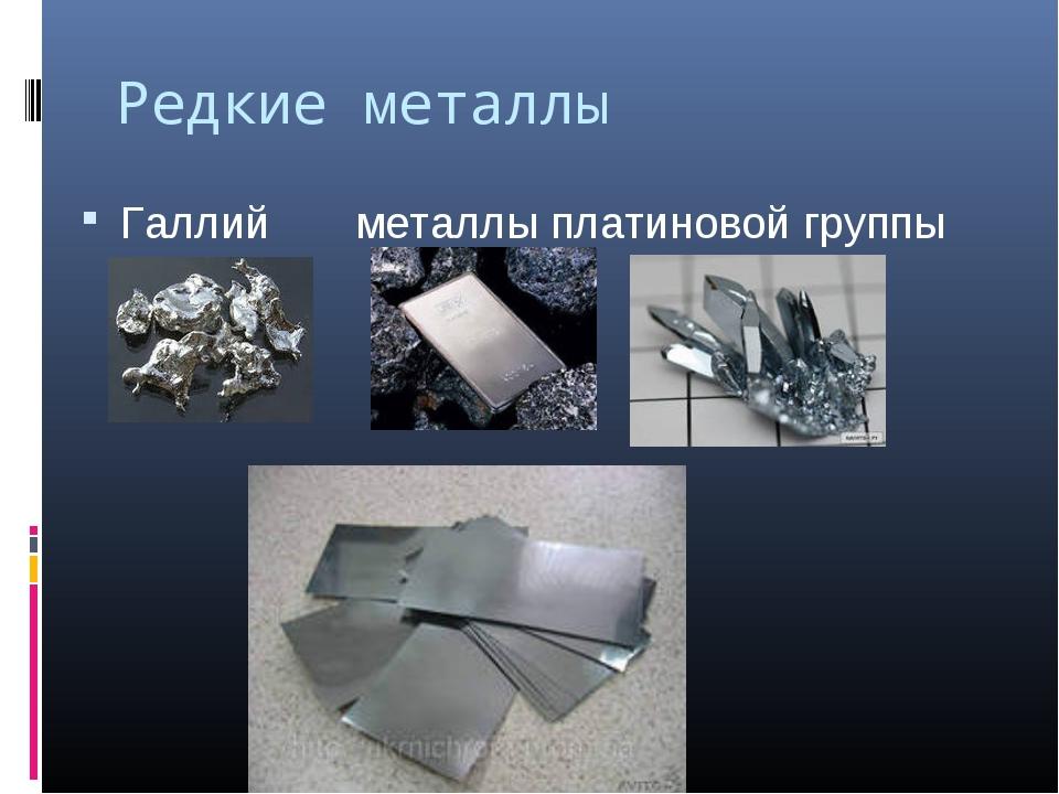 Редкие металлы Галлий металлы платиновой группы