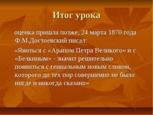 Итог урока оценка пришла позже, 24 марта 1870 года Ф.М.Достоевский писал: «Яв