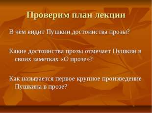 Проверим план лекции В чём видит Пушкин достоинства прозы? Какие достоинства