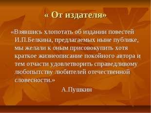 « От издателя» «Взявшись хлопотать об издании повестей И.П.Белкина, предлагае