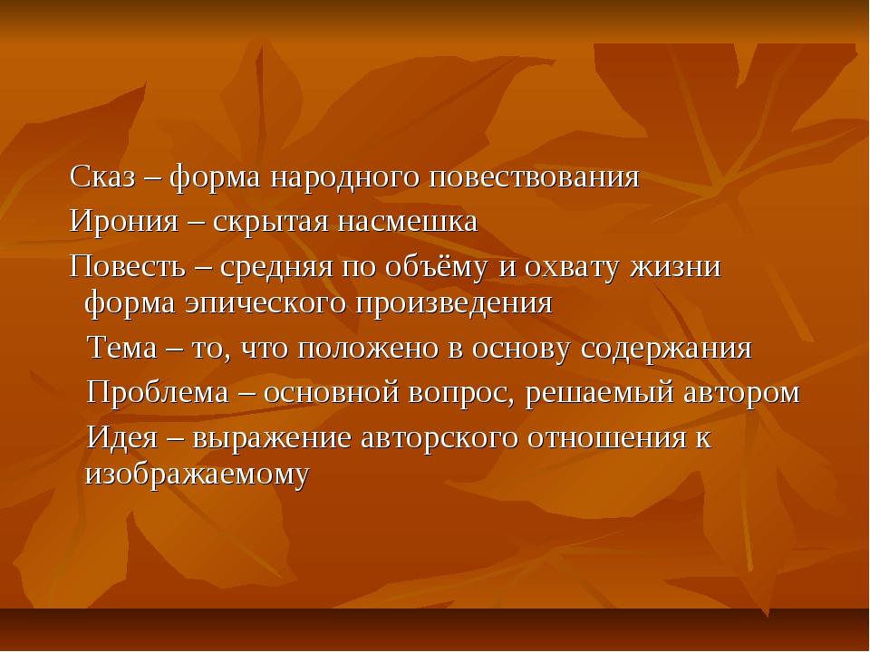 Сказ – форма народного повествования Ирония – скрытая насмешка Повесть – сре...