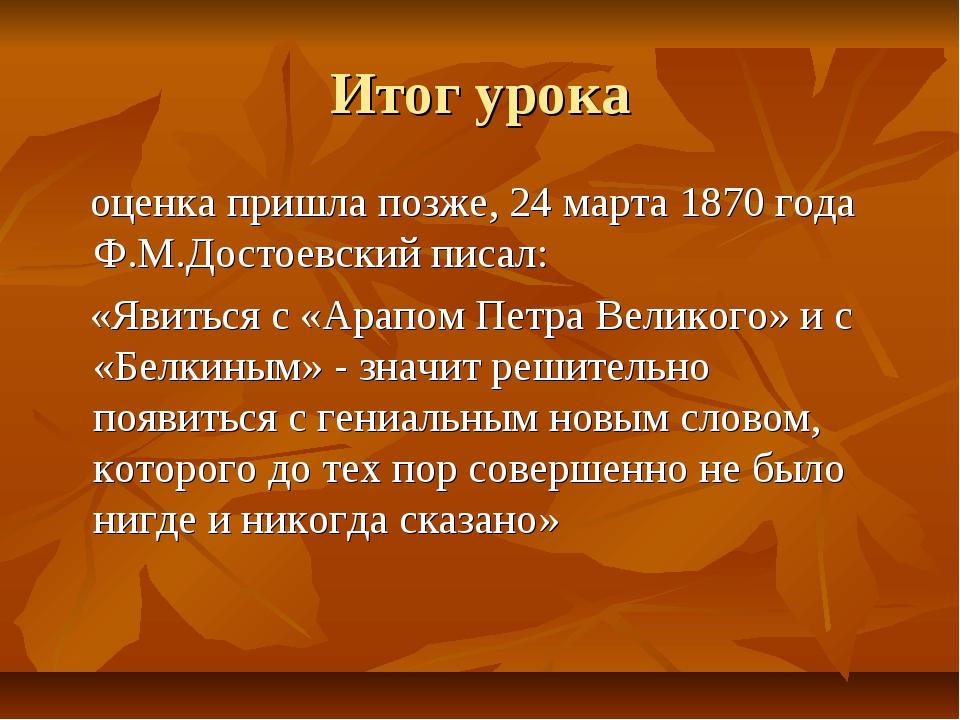 Итог урока оценка пришла позже, 24 марта 1870 года Ф.М.Достоевский писал: «Яв...