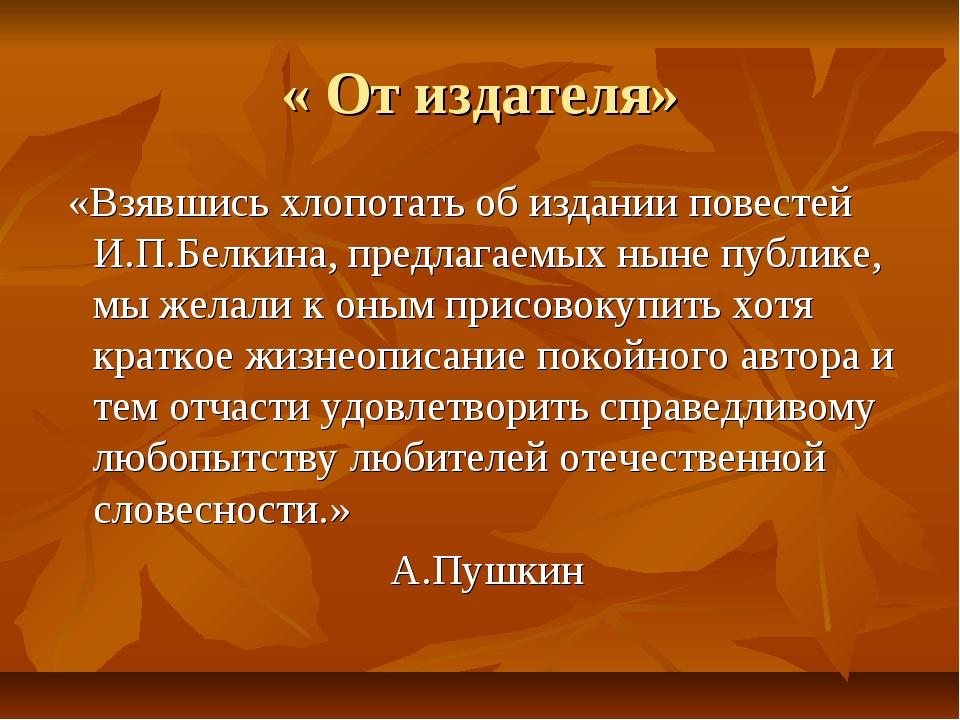 « От издателя» «Взявшись хлопотать об издании повестей И.П.Белкина, предлагае...