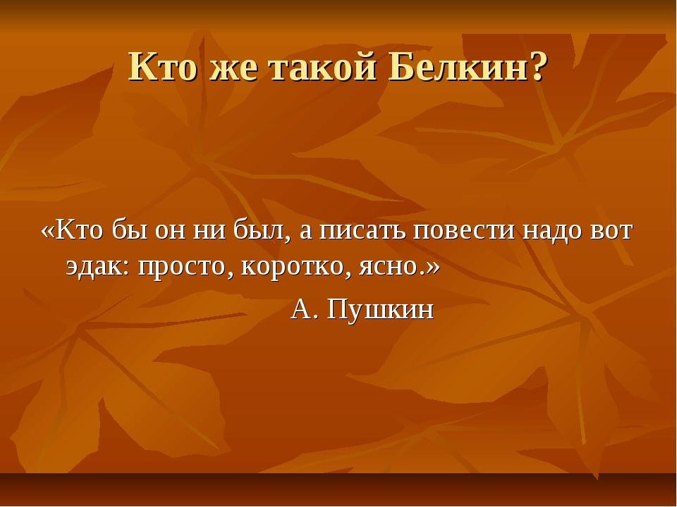 Кто же такой Белкин? «Кто бы он ни был, а писать повести надо вот эдак: прост...