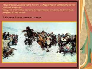 Разделившись на конницу и пехоту, молодые парни устраивали штурм снежной креп