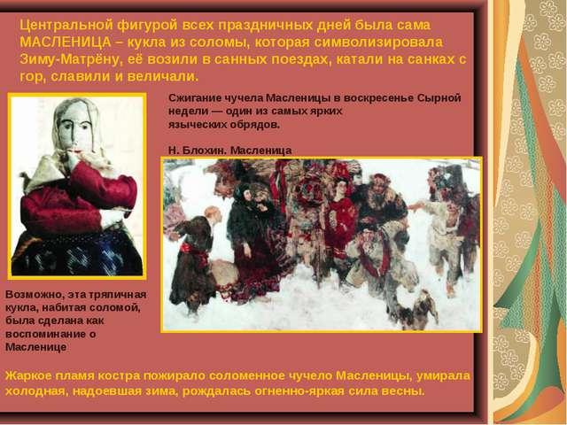 Центральной фигурой всех праздничных дней была сама МАСЛЕНИЦА – кукла из соло...