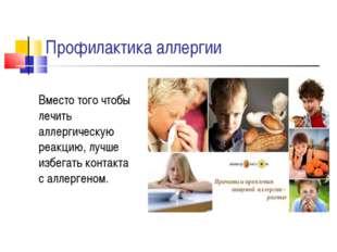 Профилактика аллергии Вместо того чтобы лечить аллергическую реакцию, лучше