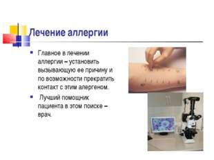 Лечение аллергии Главное в лечении аллергии – установить вызывающую ее причин