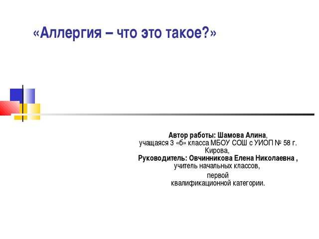 «Аллергия – что это такое?» Автор работы: Шамова Алина, учащаяся 3 «б» кла...