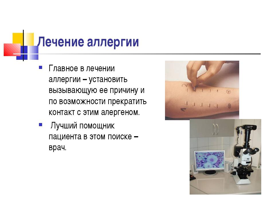 Лечение аллергии Главное в лечении аллергии – установить вызывающую ее причин...