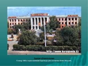 Здание облисполкома К концу 1960-х годов население Караганды уже составляло б