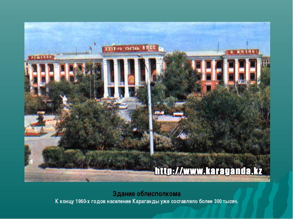 Здание облисполкома К концу 1960-х годов население Караганды уже составляло б...