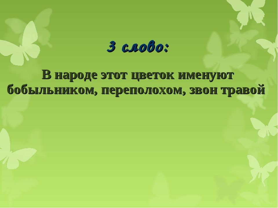 3 слово: В народе этот цветок именуют бобыльником, переполохом, звон травой...