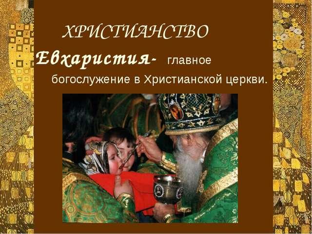 ХРИСТИАНСТВО Евхаристия- главное богослужение в Христианской церкви.