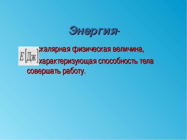 Энергия- скалярная физическая величина, характеризующая способность тела сове...
